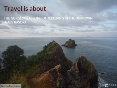 TRAVEL IS ABOUT THE GORGEOUS FEELING OF TEETERING IN THE UNKNOWN